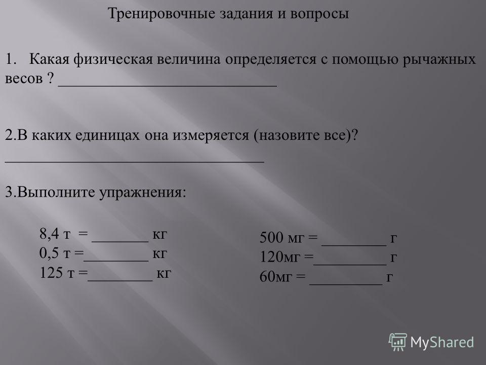 Тренировочные задания и вопросы 1. Какая физическая величина определяется с помощью рычажных весов ? ___________________________ 2. В каких единицах о на измеряется ( назовите в се )? ________________________________ 3. Выполните упражнения : 8,4 т =