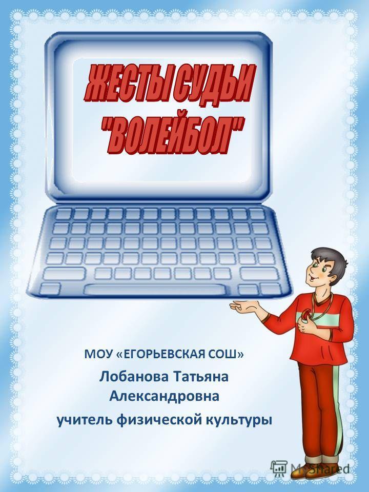 МОУ «ЕГОРЬЕВСКАЯ СОШ» Лобанова Татьяна Александровна учитель физической культуры