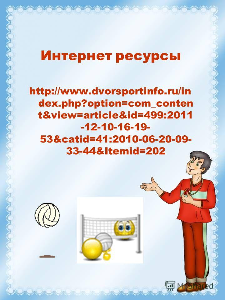Интернет ресурсы http://www.dvorsportinfo.ru/in dex.php?option=com_conten t&view=article&id=499:2011 -12-10-16-19- 53&catid=41:2010-06-20-09- 33-44&Itemid=202