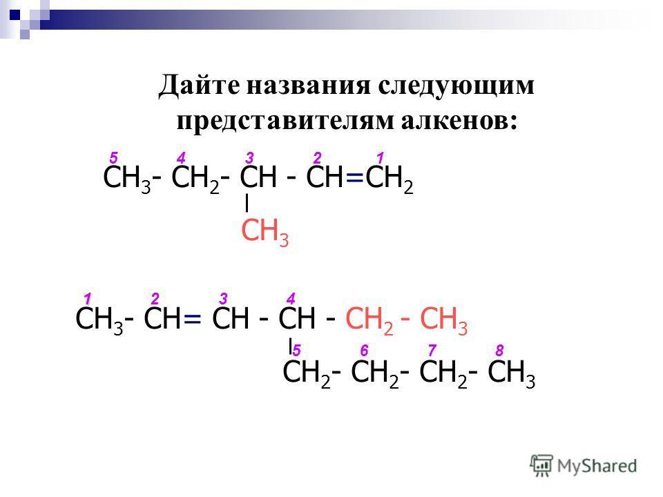 СН 3 - СН 2 - СН - СН=СН 2 СН 3 СН 3 - СН= СН - СН - СН 2 - СН 3 СН 2 - СН 2 - СН 2 - СН 3 1234 5678 12345 Дайте названия следующим представителям алкенов: