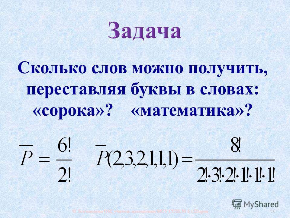 © Богомолова ОМ, учитель математики МОУ СОШ 6 г. Шарьи 16 Сколько слов можно получить, переставляя буквы в словах : « сорока »? « математика »?