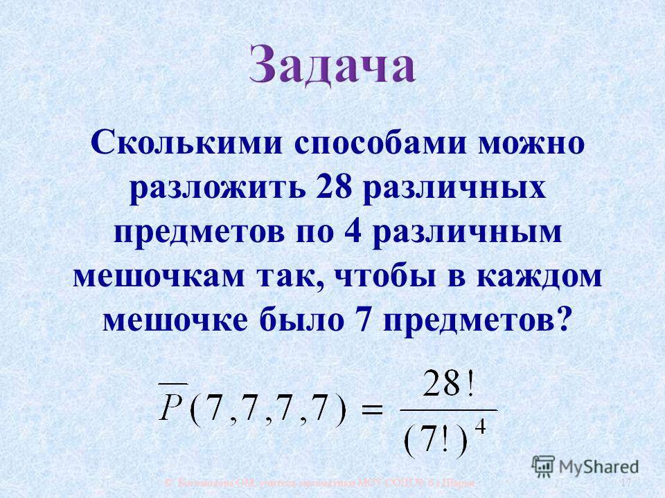 © Богомолова ОМ, учитель математики МОУ СОШ 6 г. Шарьи 17 Сколькими способами можно разложить 28 различных предметов по 4 различным мешочкам так, чтобы в каждом мешочке было 7 предметов ?