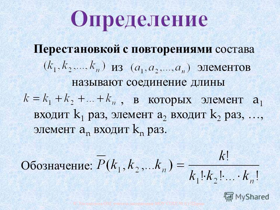 Перестановкой с повторениями состава из элементов называют соединение длины, в которых элемент a 1 входит k 1 раз, элемент а 2 входит k 2 раз, …, элемент a n входит k n раз. Обозначение : © Богомолова ОМ, учитель математики МОУ СОШ 6 г. Шарьи 7