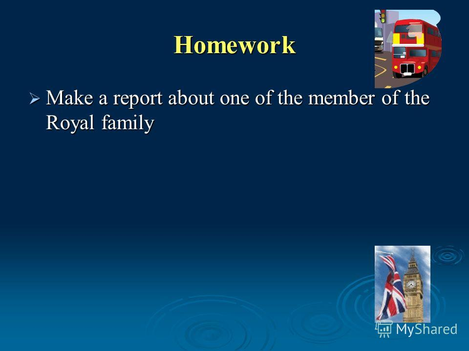 Homework Make a report about one of the member of the Royal family Make a report about one of the member of the Royal family