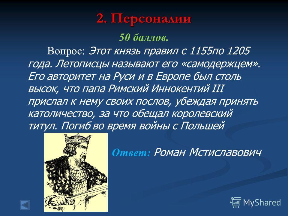 2. Персоналии 50 баллов. Вопрос: Этот князь правил с 1155 по 1205 года. Летописцы называют его «самодержцем». Его авторитет на Руси и в Европе был столь высок, что папа Римский Иннокентий III прислал к нему своих послов, убеждая принять католичество,