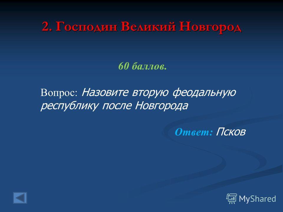 2. Господин Великий Новгород 60 баллов. Вопрос: Назовите вторую феодальную республику после Новгорода Ответ: Псков
