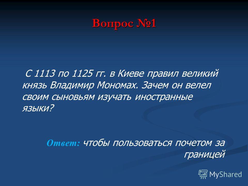 Вопрос 1 С 1113 по 1125 гг. в Киеве правил великий князь Владимир Мономах. Зачем он велел своим сыновьям изучать иностранные языки? Ответ: чтобы пользоваться почетом за границей