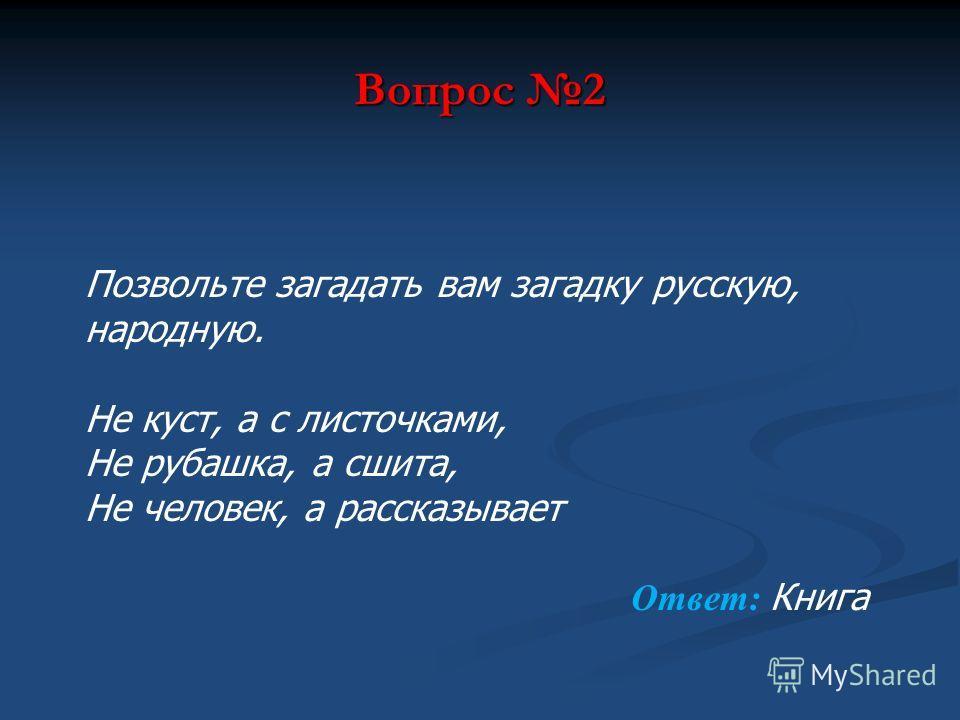 Вопрос 2 Позвольте загадать вам загадку русскую, народную. Не куст, а с листочками, Не рубашка, а сшита, Не человек, а рассказывает Ответ: Книга