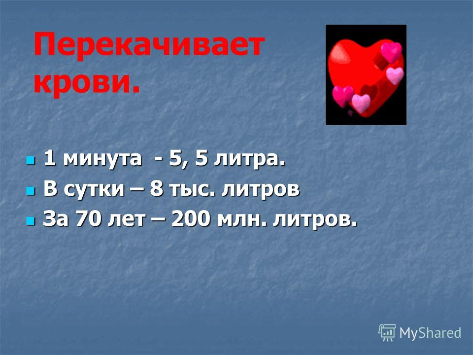 1 минута - 5, 5 литра. 1 минута - 5, 5 литра. В сутки – 8 тыс. литров В сутки – 8 тыс. литров За 70 лет – 200 млн. литров. За 70 лет – 200 млн. литров. Перекачивает крови.