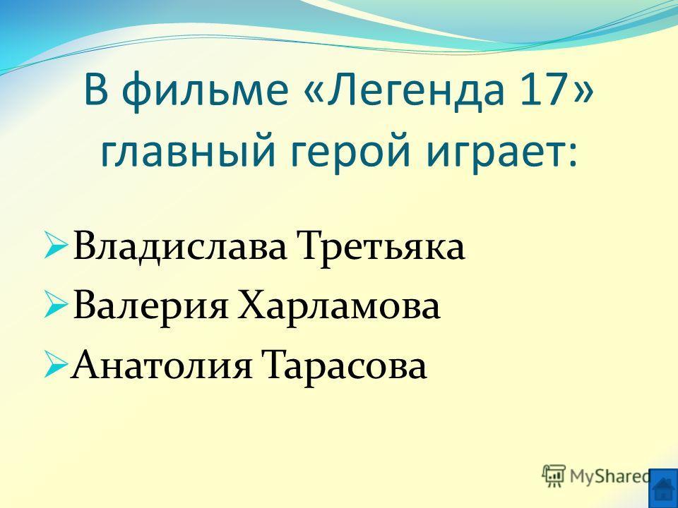В фильме «Легенда 17» главный герой играет: Владислава Третьяка Валерия Харламова Анатолия Тарасова