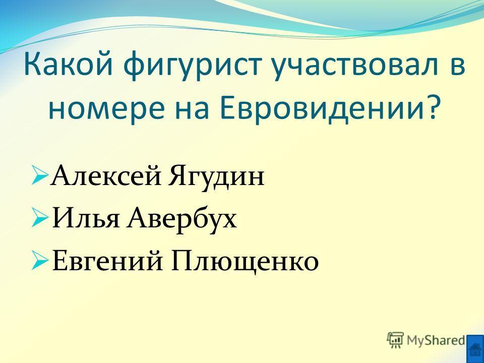 Какой фигурист участвовал в номере на Евровидении? Алексей Ягудин Илья Авербух Евгений Плющенко