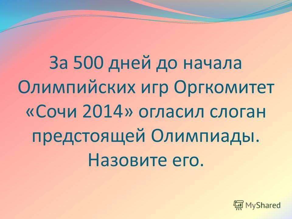 За 500 дней до начала Олимпийских игр Оргкомитет «Сочи 2014» огласил слоган предстоящей Олимпиады. Назовите его.