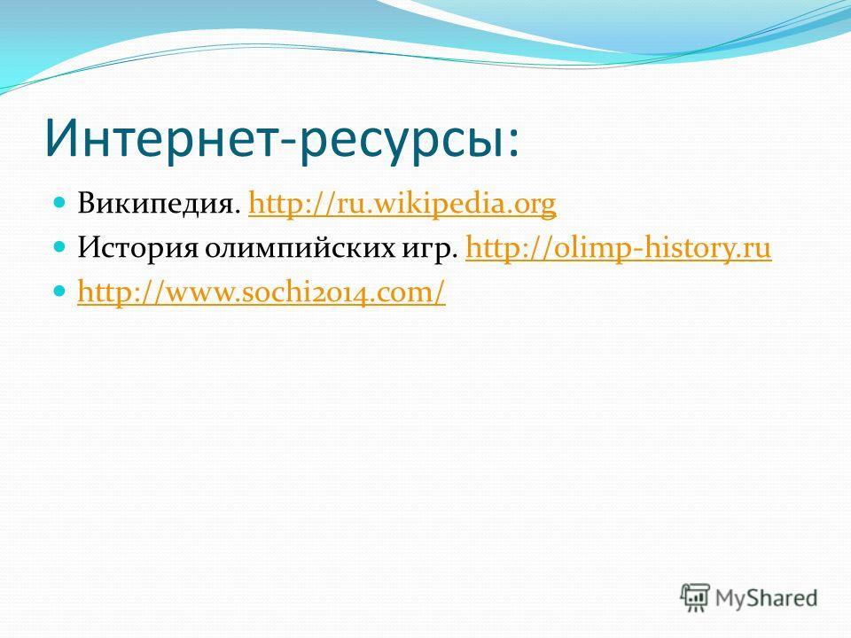 Интернет-ресурсы: Википедия. http://ru.wikipedia.orghttp://ru.wikipedia.org История олимпийских игр. http://olimp-history.ruhttp://olimp-history.ru http://www.sochi2014.com/