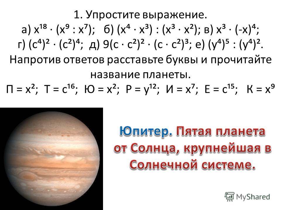 1. Упростите выражение. а) х¹ (х : х); б) (х х³) : (х³ х²); в) х³ (-х); г) (с)² (с²); д) 9(с с²)² (с с²)³; е) (у) : (у)². Напротив ответов расставьте буквы и прочитайте название планеты. П = х²; Т = с¹; Ю = х²; Р = у¹²; И = х; Е = с¹; К = х