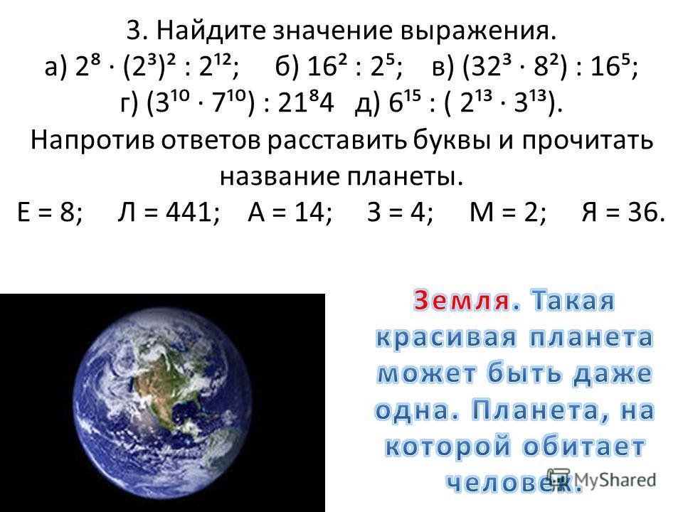 3. Найдите значение выражения. а) 2 (2³)² : 2¹²; б) 16² : 2; в) (32³ 8²) : 16; г) (3¹ 7¹) : 214 д) 6¹ : ( 2¹³ 3¹³). Напротив ответов расставить буквы и прочитать название планеты. Е = 8; Л = 441; А = 14; З = 4; М = 2; Я = 36.