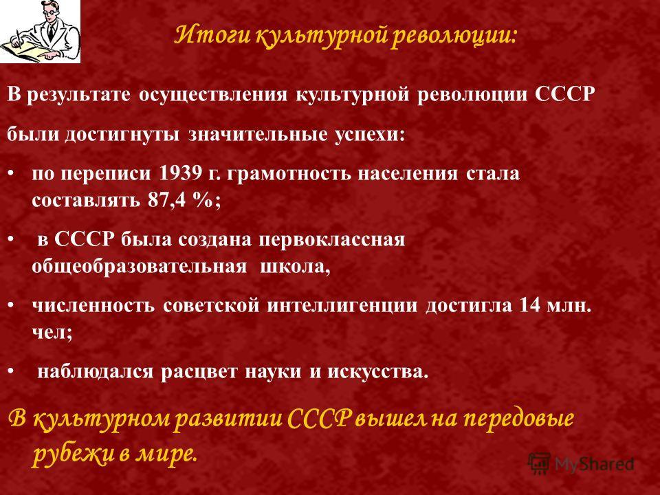 В результате осуществления культурной революции СССР были достигнуты значительные успехи: по переписи 1939 г. грамотность населения стала составлять 87,4 %; в СССР была создана первоклассная общеобразовательная школа, численность советской интеллиген