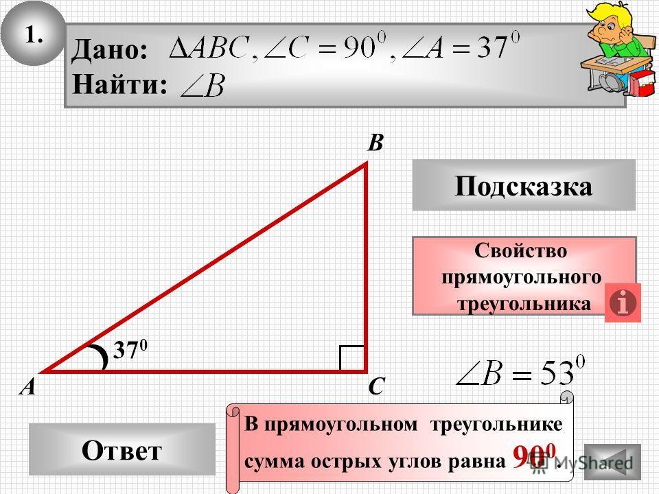 1. Ответ Подсказка Свойство прямоугольного треугольника 37 0 А В С Дано: Найти: В прямоугольном треугольнике сумма острых углов равна 90 0.