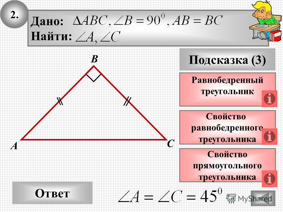 2. Ответ Подсказка (3) Свойство равнобедренного треугольника А В С Дано: Найти: Равнобедренный треугольник Свойство прямоугольного треугольника