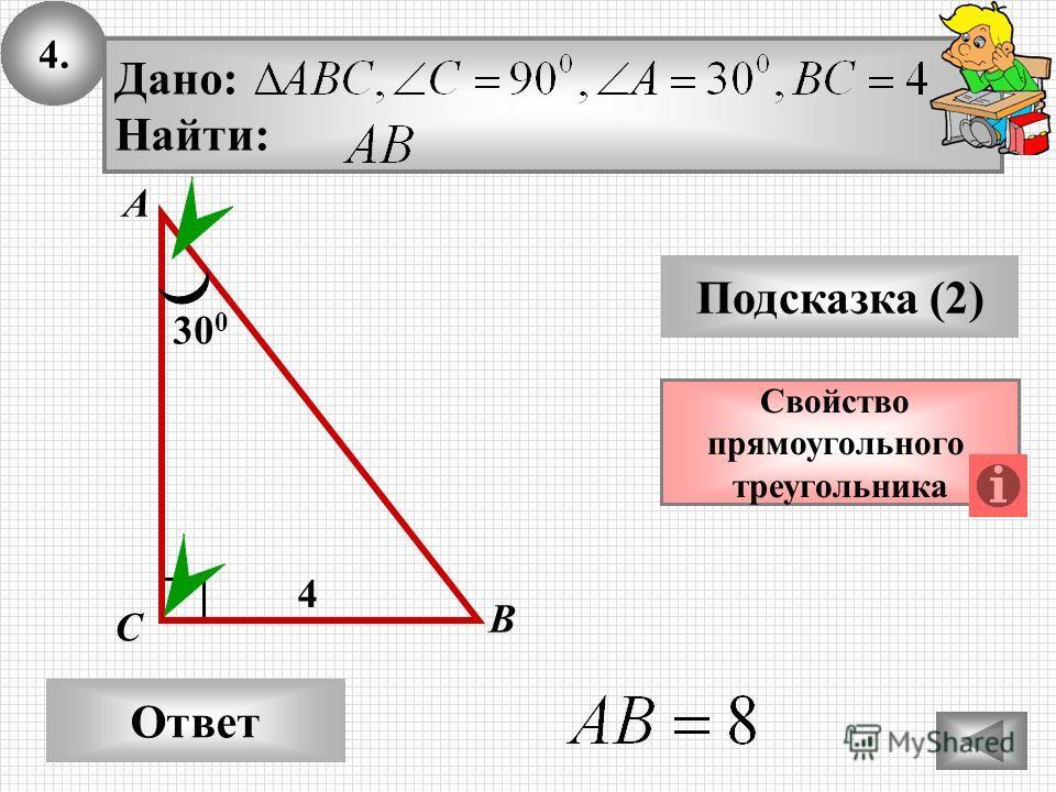 4. Ответ Подсказка (2) Свойство прямоугольного треугольника А В С Дано: Найти: 30 0 4