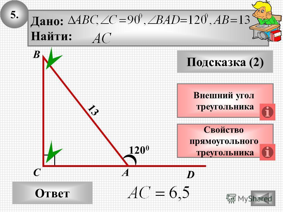 5. Ответ Подсказка (2) Свойство прямоугольного треугольника А В С Дано: Найти: 120 0 13 Внешний угол треугольника D