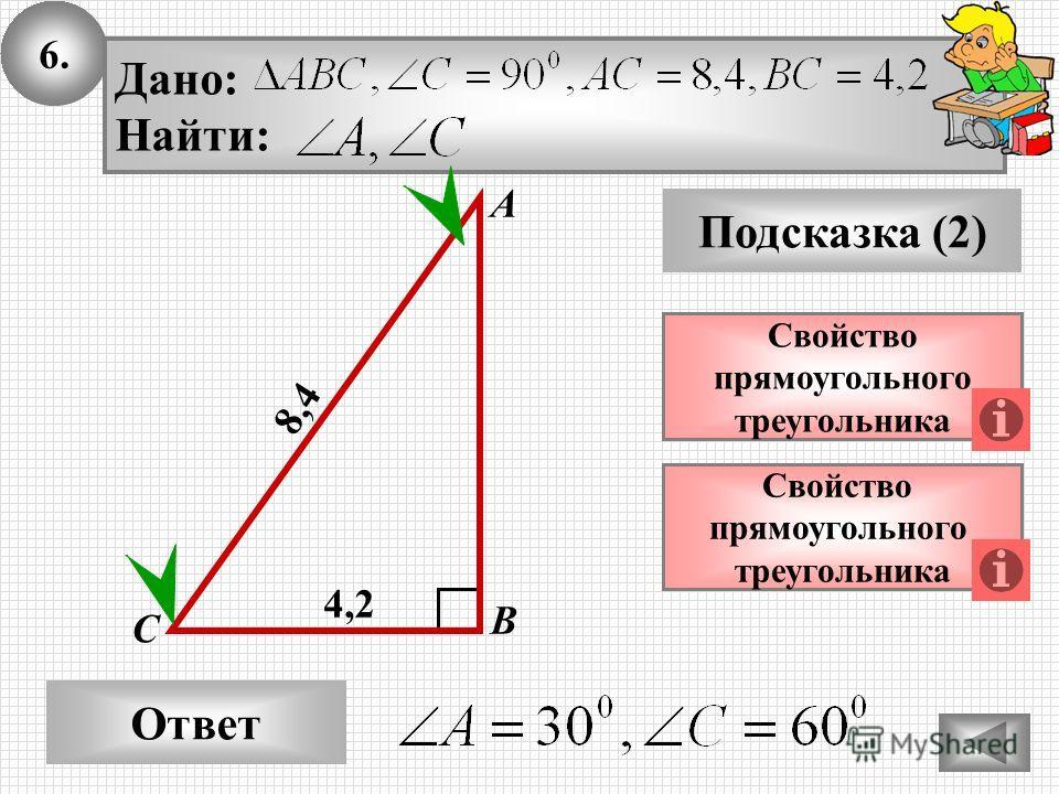 6. Ответ Подсказка (2) Свойство прямоугольного треугольника А В С Дано: Найти: 8,4 Свойство прямоугольного треугольника 4,24,2