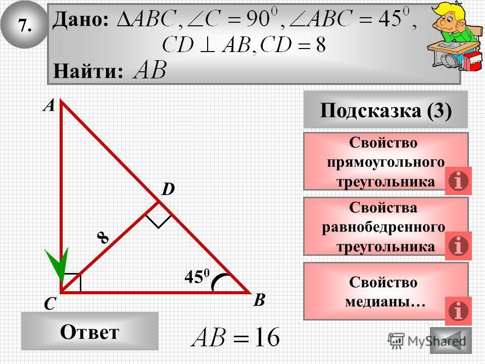 7. Ответ Подсказка (3) Свойства равнобедренного треугольника А В С 45 0 8 Свойство прямоугольного треугольника D Дано: Найти: Свойство медианы…