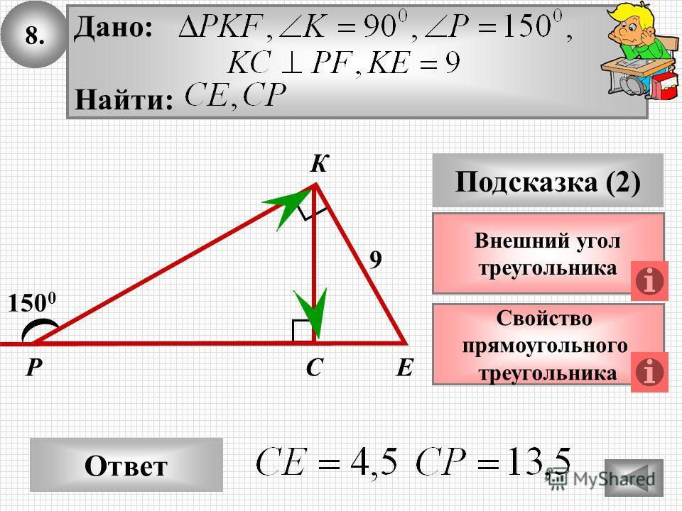 8. Ответ Подсказка (2) Свойство прямоугольного треугольника РЕС 150 0 9 Внешний угол треугольника К Дано: Найти: