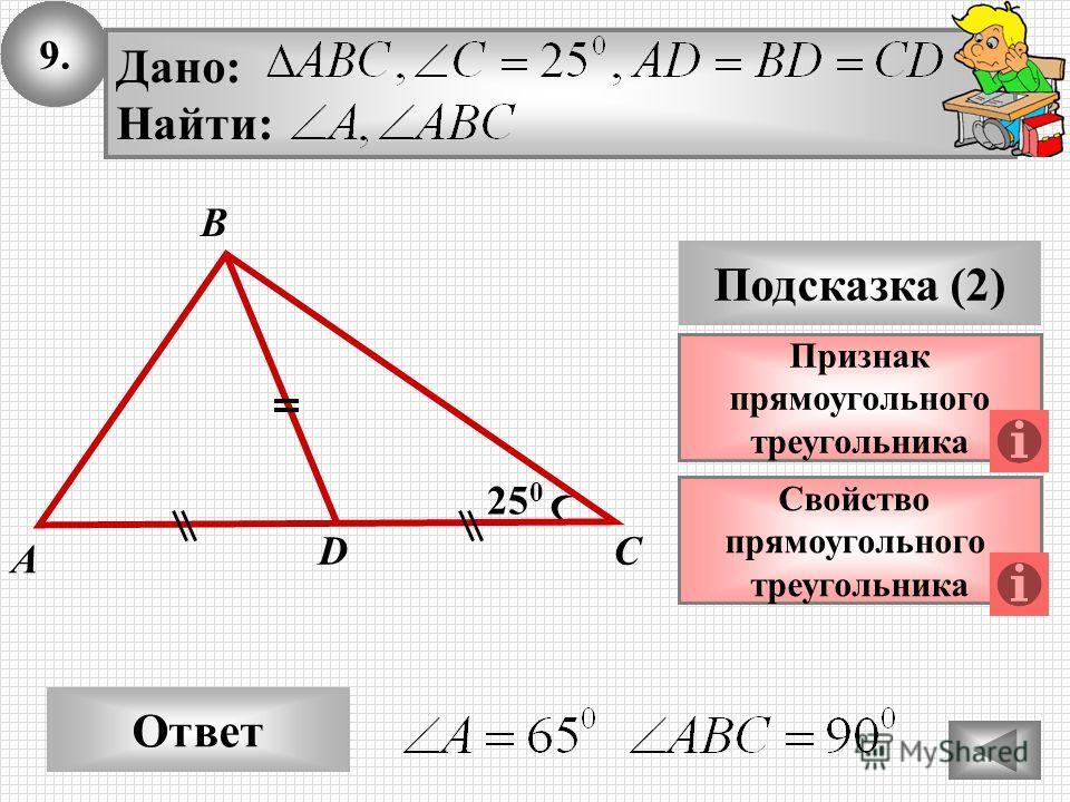 9. Ответ Подсказка (2) Свойство прямоугольного треугольника A DС 25 0 Признак прямоугольного треугольника B Дано: Найти: