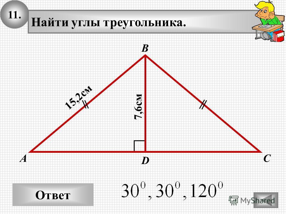 11. Ответ А В С Найти углы треугольника. 15,2 см D 7,6 см