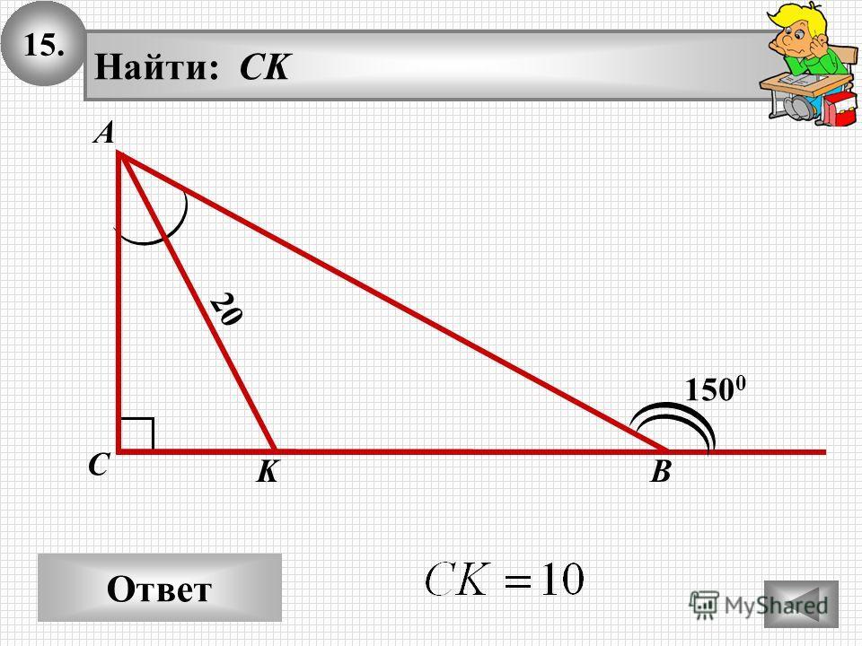 15.15. Ответ 20 А В С Найти: CK 150 0 K