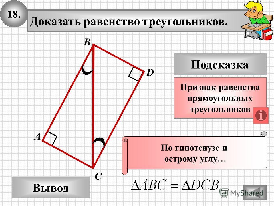 18. Доказать равенство треугольников. А B D Вывод С Подсказка Признак равенства прямоугольных треугольников По гипотенузе и острому углу…