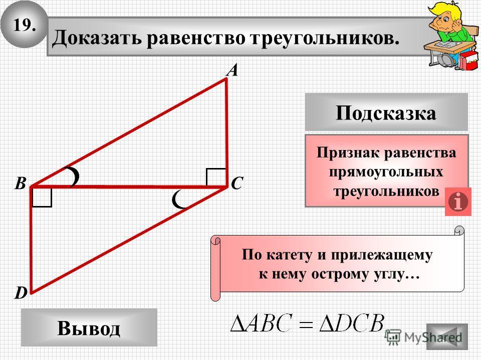 19. Доказать равенство треугольников. А B D Вывод С Подсказка Признак равенства прямоугольных треугольников По катету и прилежащему к нему острому углу…