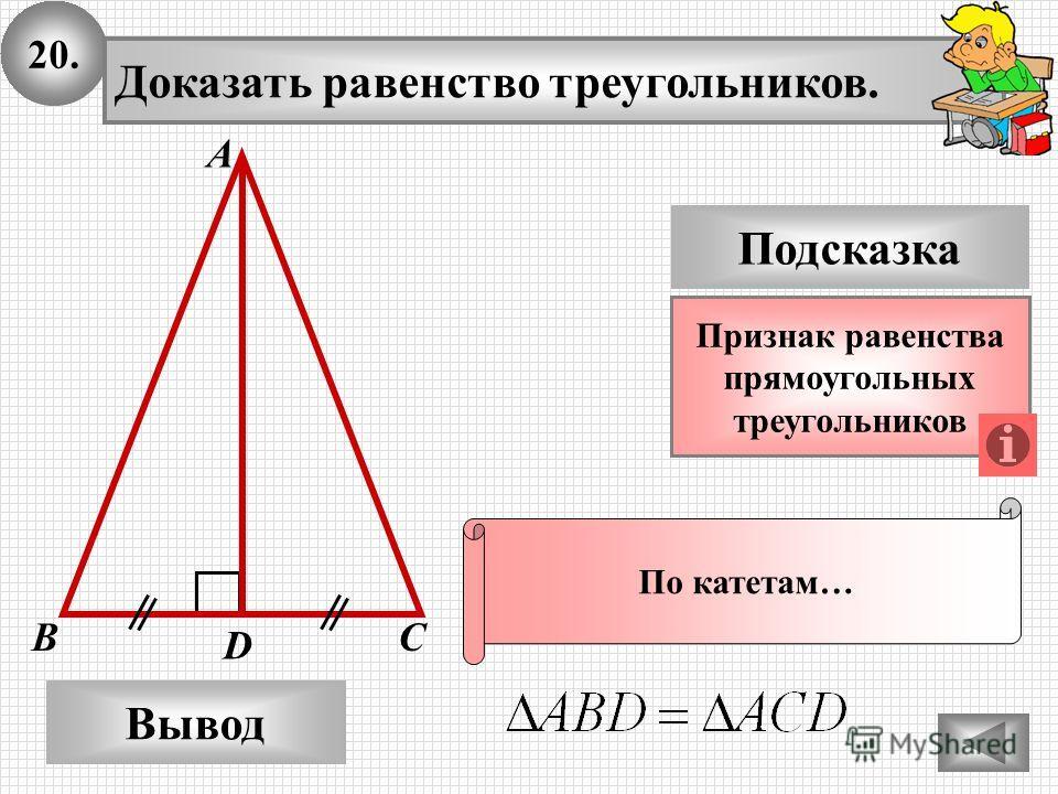 20. Доказать равенство треугольников. А B D Вывод С Подсказка Признак равенства прямоугольных треугольников По катетам…