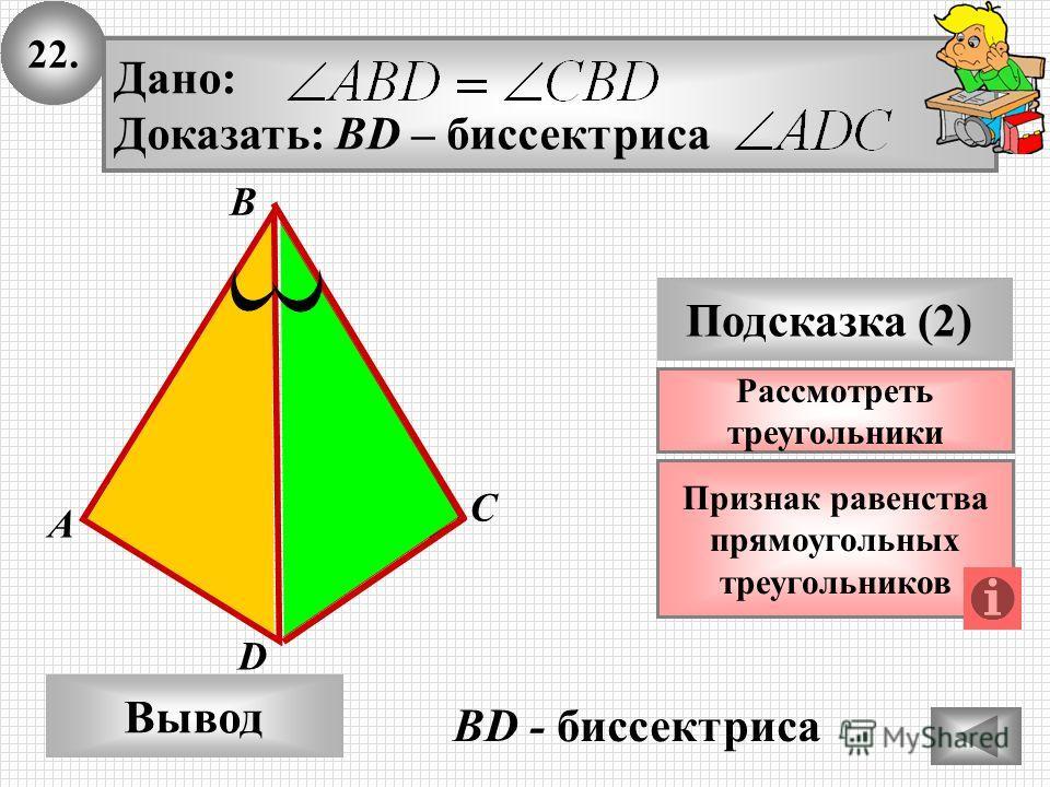 22. А B Вывод D Подсказка (2) Признак равенства прямоугольных треугольников Дано: Доказать: BD – биссектриса C Рассмотреть треугольники BD - биссектриса