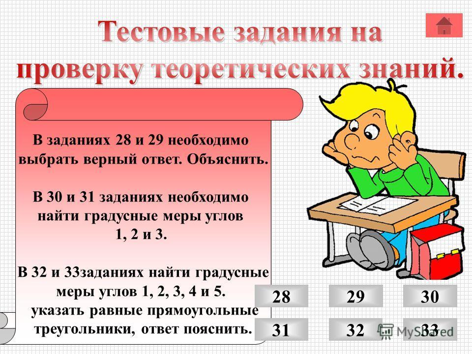 В заданиях 28 и 29 необходимо выбрать верный ответ. Объяснить. В 30 и 31 заданиях необходимо найти градусные меры углов 1, 2 и 3. В 32 и 33 заданиях найти градусные меры углов 1, 2, 3, 4 и 5. указать равные прямоугольные треугольники, ответ пояснить.