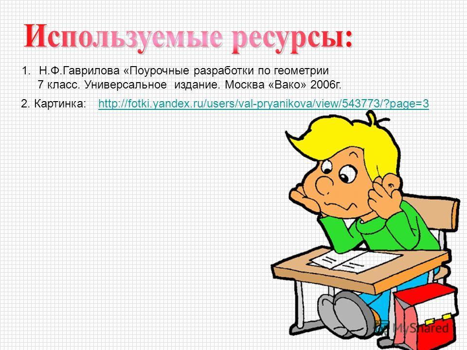 1.Н.Ф.Гаврилова «Поурочные разработки по геометрии 7 класс. Универсальное издание. Москва «Вако» 2006 г. 2. Картинка:http://fotki.yandex.ru/users/val-pryanikova/view/543773/?page=3