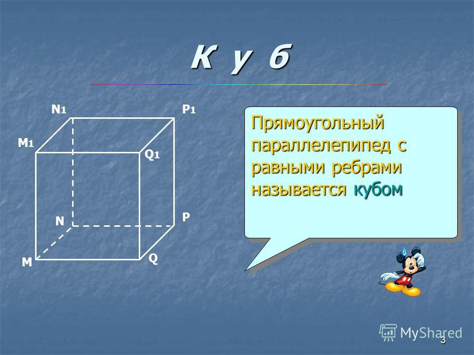 3 К у б Прямоугольный параллелепипед с равными ребрами называется кубом М N P Q Q1Q1 P1P1 N1N1 M1M1