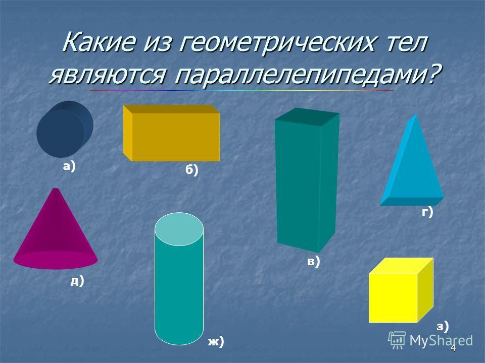 4 Какие из геометрических тел являются параллелепипедами? а) б) в) г) д) ж) з)