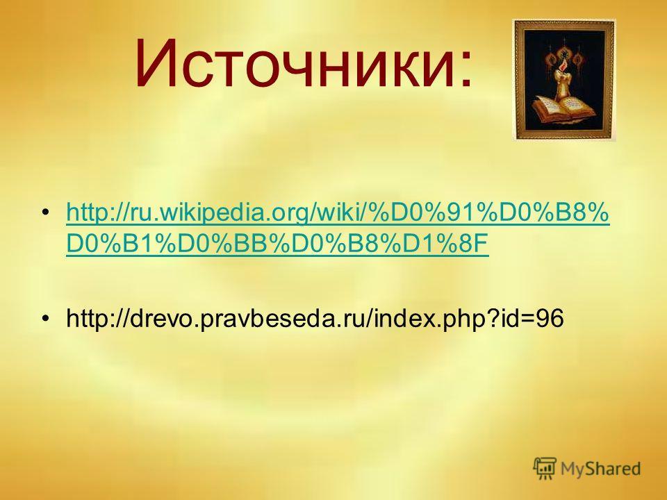 Источники: http://ru.wikipedia.org/wiki/%D0%91%D0%B8% D0%B1%D0%BB%D0%B8%D1%8Fhttp://ru.wikipedia.org/wiki/%D0%91%D0%B8% D0%B1%D0%BB%D0%B8%D1%8F http://drevo.pravbeseda.ru/index.php?id=96
