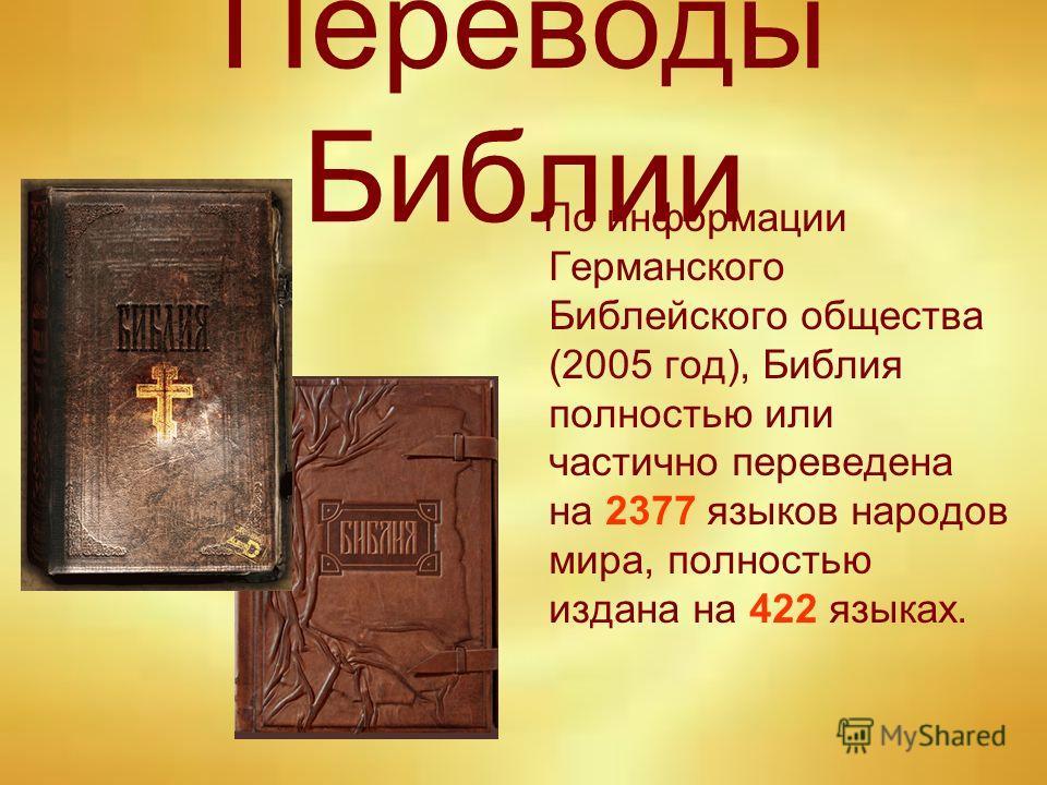 Переводы Библии По информации Германского Библейского общества (2005 год), Биюлия полностью или частично переведена на 2377 языков народов мира, полностью издана на 422 языках.