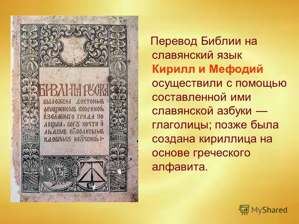 Перевод Библии на славянский язык Кирилл и Мефодий осуществили с помощью составленной ими славянской азбуки глаголицы; позже была создана кириллица на основе греческого алфавита.