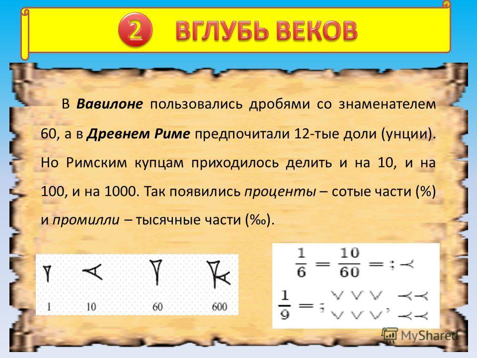 Первой дробью, с которой познакомились люди, была половина -, потом появилась. Египтяне все дроби, кроме, представляли как суммы долей. Например,. Вот какая задача была найдена в древнеегипетском папирусе: «Разделить 7 хлебов между 8 людьми». По-егип