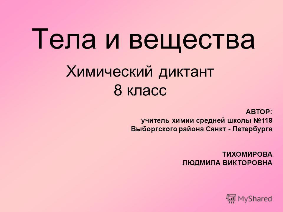 Тела и вещества Химический диктант 8 класс АВТОР: учитель химии средней школы 118 Выборгского района Санкт - Петербурга ТИХОМИРОВА ЛЮДМИЛА ВИКТОРОВНА
