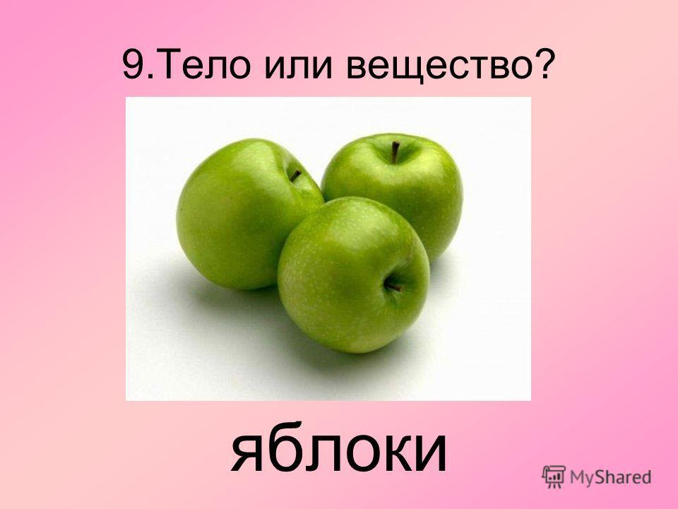 9. Тело или вещество? яблоки
