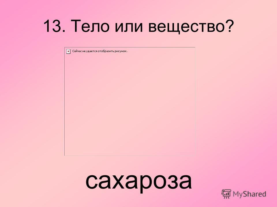13. Тело или вещество? сахароза