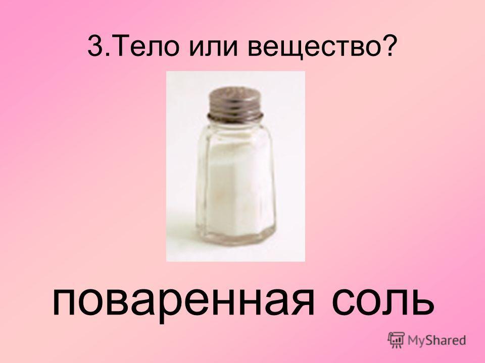 3. Тело или вещество? поваренная соль