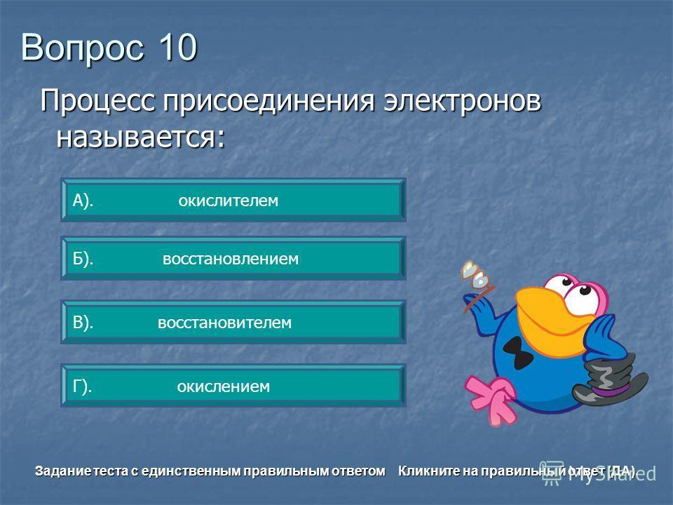 Вопрос 10 Б). восстановлением А). окислителем Г). окислением В). восстановителем Задание теста с единственным правильным ответом Кликните на правильный ответ (ДА). Процесс присоединения электронов называется: Процесс присоединения электронов называет