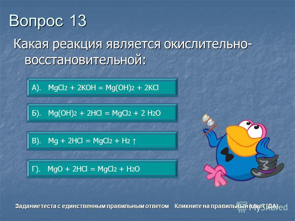 Вопрос 13 В). Mg + 2HСl = MgСl 2 + H 2 А). MgCl 2 + 2KOH = Mg(OH) 2 + 2KCl Б). Mg(OH) 2 + 2HCl = MgCl 2 + 2 H 2 O Г). MgO + 2HCl = MgCl 2 + H 2 O Задание теста с единственным правильным ответом Кликните на правильный ответ (ДА). Какая реакция являетс