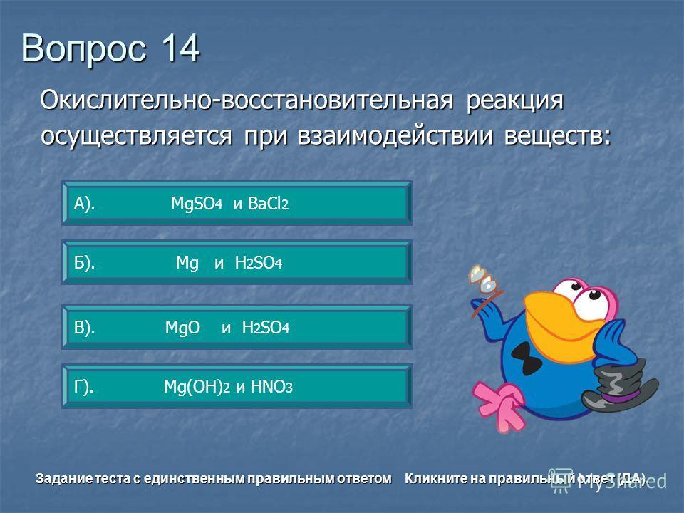 Вопрос 14 Б). Mg и Н 2 SО 4 А). МgSО 4 и BаСl 2 Г). Mg(OH) 2 и HNO 3 В). MgO и Н 2 SО 4 Задание теста с единственным правильным ответом Кликните на правильный ответ (ДА). Окислительно-восстановительная реакция осуществляется при взаимодействии вещест