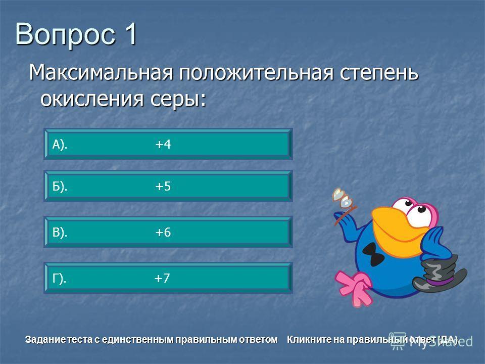 Вопрос 1 В). +6 А). +4 Б). +5 Г). +7 Задание теста с единственным правильным ответом Кликните на правильный ответ (ДА). Максимальная положительная степень окисления серы: Максимальная положительная степень окисления серы: